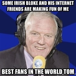 Optimistic Eddie Gray  - Some Irish bloke and his Internet Friends are making fun of me BEst fans in the world Tom