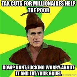 RomneyHood - Tax cuts for millionaires help the poor how? Dont fucking worry about it and eat your gruel