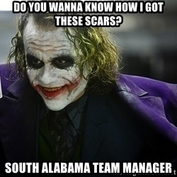 joker - Do you wanna know how I got these scars? south alabama team manager