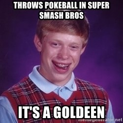 Bad Luck Brian - Throws pokeball in super smash bros it's a goldeen