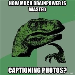 Philosoraptor - How much brainpower is wasted Captioning photos?