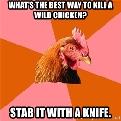 Anti Joke Chicken - What's the best way to kill a wild chicken? Stab it with a knife.