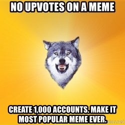 Courage Wolf - no upvotes on a meme create 1,000 accounts. make it most popular meme ever.