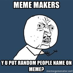 Y U No - meme makers y u put random people name on meme?