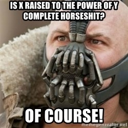 Bane - is x raised to the power of y complete horseshit? Of course!