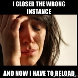 First World Problems - i closed the wrong instance and now i have to reload