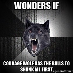 Insanity Wolf - wonders if Courage wolf has the balls to shank me first