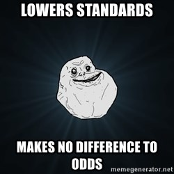 Forever Alone - Lowers standards Makes no difference to odds