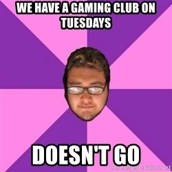 Forever AYOLO Erik - we have a gaming club on tuesdays doesn't go