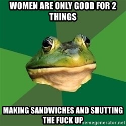 Foul Bachelor Frog - women are only good for 2 things making sandwiches and shutting the fuck up