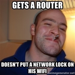 Good Guy Greg - Gets a router Doesn't put a network lock on his wifi