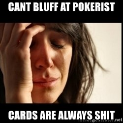 First World Problems - cant bluff at pokerist cards are always shit