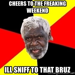 Abo - Cheers to the freaking weekend ill sniff to that bruz