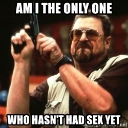 Big Lebowski - am i the only one who hasn't had sex yet