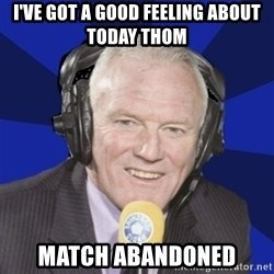 Optimistic Eddie Gray  - i've got a good feeling about today thom match abandoned