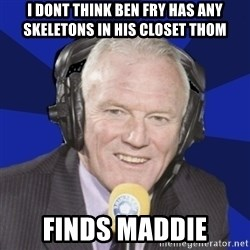 Optimistic Eddie Gray  - I dont think ben fry has any skeletons in his closet thom finds maddie