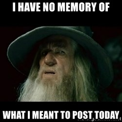 no memory gandalf - i have NO MEMORY OF WHAT I MEANT TO POST TODAY