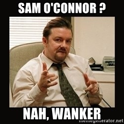 David Brent - Sam O'Connor ? Nah, wanker