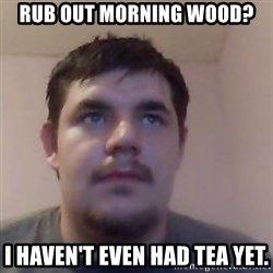 Ash the brit - rub out morning wood? i haven't even had tea yet.