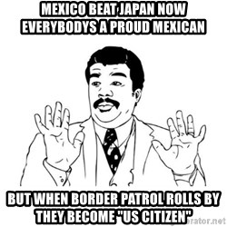 """uy si uy si  - mexico beat japan now everybodys a proud mexican  but when border patrol rolls by they become """"us citizen"""""""