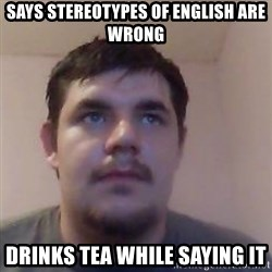 Ash the brit - says stereotypes of english are wrong drinks tea while saying it