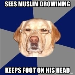 Racist Dawg - sees muslim drowining keeps foot on his head