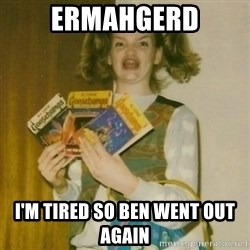 ermahgerd, mershed perderders girl - ermahgerd i'm tired so ben went out again