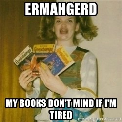 ermahgerd, mershed perderders girl - ermahgerd my books don't mind if i'm tired