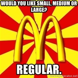 McDonalds Peeves - would you like small, medium or large? regular.