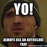 Aaron Paul - Yo! Always use an autoclave tray