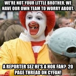 Clown Trololo - We're not your little brother, we have our own team to worry about.  A reporter sez he's a hok fan?  20 page thread on cyfan!