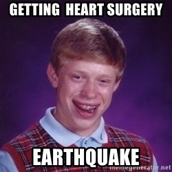 Bad Luck Brian - Getting  heart surgery Earthquake