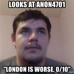 "Ash the brit - looks at anon4701 ""london is worse, 0/10"""