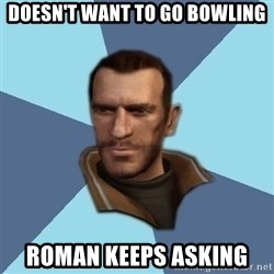 Niko - doesn't want to go bowling roman keeps asking