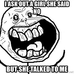 Happy Forever Alone - i ask out a girl she said no but she talked to me