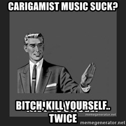 kill yourself guy - carigamist music suck? bitch, kill yourself.. twice