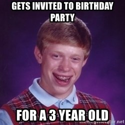 Bad Luck Brian - Gets invited to birthday party for a 3 year old
