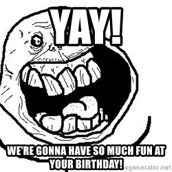 Happy Forever Alone - YAY! WE'RE GONNA HAVE SO MUCH FUN AT YOUR BIRTHDAY!