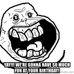 Happy Forever Alone -  YAY!!! WE'RE GONNA HAVE SO MUCH FUN AT YOUR BIRTHDAY!
