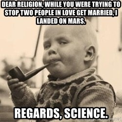 Smart Baby - Dear Religion, while you were trying to stop two people in love get married, i landed on mars. regards, science.