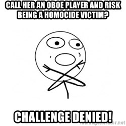 challenge denied - call her an oboe player and risk being a homocide victim? challenge denied!