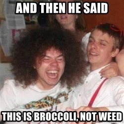 'And Then He Said' Guy - AND THEN HE SAID THIS IS BROCCOLI, NOT WEED