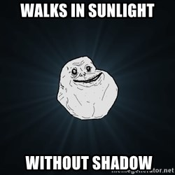 Forever Alone - WALKS IN SUNLIGHT  WITHOUT SHADOW