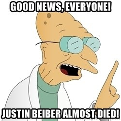 Good News Everyone - Good news, everyone! justin beiber almost died!