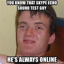 Stoner Stanley - You know that skype echo sound test guy he's always online