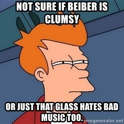 Futurama Fry - not sure if beiber is clumsy or just that glass hates bad music too.