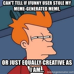 Futurama Fry - can't tell if ifunny user stole my meme-generated meme, or just equally creative as I am...