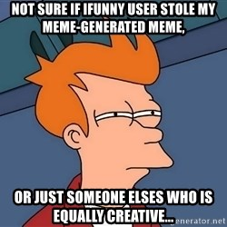 Futurama Fry - not sure if ifunny user stole my meme-generated meme, or just someone elses who is equally creative...