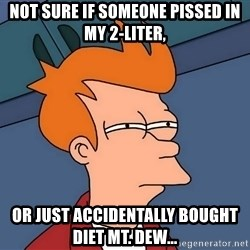 Futurama Fry - not sure if someone pissed in my 2-liter, or just accidentally bought diet mt. dew...