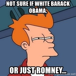 Futurama Fry - not sure if white barack obama, or just romney...